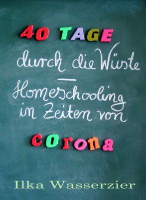"""""""40 Tage durch die Wüste - Homeschooling in Zeiten von Corona"""" von Ilka Wasserzier"""