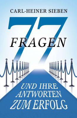 """""""77 Fragen und Ihre Antworten zum Erfolg"""" von Carl-Heiner Sieben"""