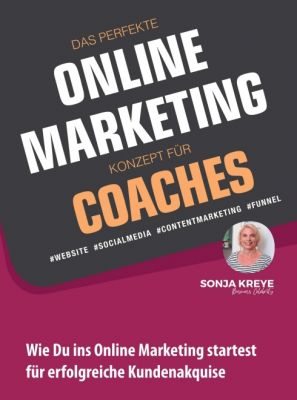 """DAS PERFEKTE ONLINE MARKETING KONZEPT FÜR COACHES - WEBSITE, SOCIAL MEDIA, CONTENT MARKETING, FUNNEL"" von Sonja Kreye"
