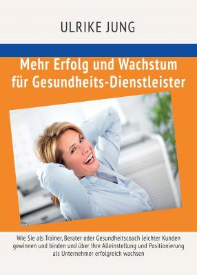 """""""Mehr Erfolg und Wachstum für Gesundheits-Dienstleister"""" von Ulrike Jung"""