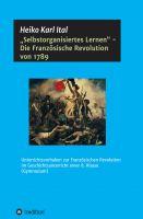 """""""""""Selbstorganisiertes Lernen"""" - Die Französische Revolution von 1789"""" von Heiko Karl Ital"""