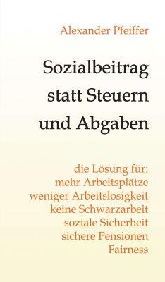 """""""Sozialbeitrag statt Steuern und Abgaben"""" von Alexander Pfeiffer"""