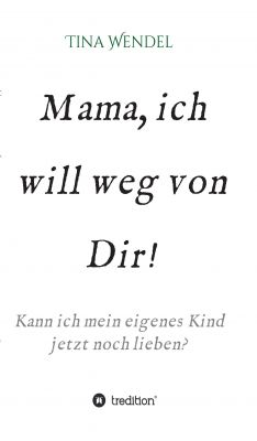 """""""Mama, ich will weg von Dir!"""" von Tina Wendel"""