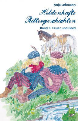 """""""Feuer und Gold"""", so lautet der Titel des dritten Bandes der Heldenhaden Rittergeschichten von Anja Lehmann."""