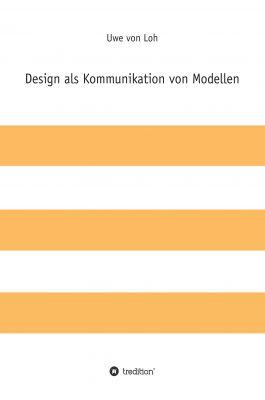 """""""Design als Kommunikation von Modellen"""" von Uwe von Loh"""