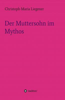 """""""Der Muttersohn im Mythos"""" von Christoph-Maria Liegener"""
