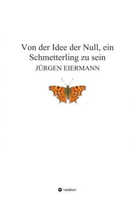 """""""Von der Idee der Null, ein Schmetterling zu sein"""" von  Jürgen Eiermann"""