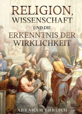 """""""Religion, Wissenschaft und die Erkenntnis der Wirklichkeit"""" von Abraham Ehrlich"""