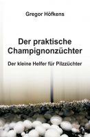 """""""Der praktische Champignonzüchter: Der kleine Helfer für Pilzzüchter"""" von Gregor Höfkens"""