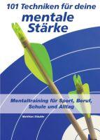 101 Techniken für deine mentale Stärke – Mentaltraining für Sport, Beruf, Schule und Alltag