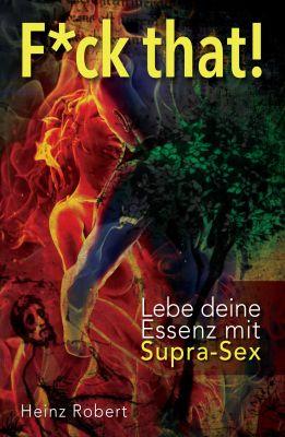 """""""F*ck that! - Lebe deine Essenz mit Supra-Sex"""" von Heinz Robert"""