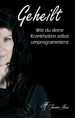 """""""Geheilt: Wie du deine Krankheiten selbst umprogrammierst"""" von Tamara Haas"""