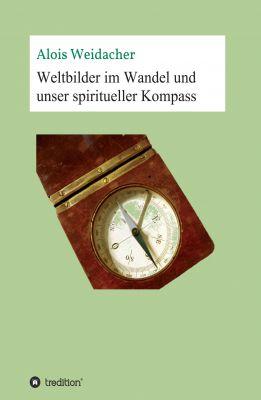"""""""Weltbilder im Wandel und unser spiritueller Kompass"""" von Alois Weidacher"""
