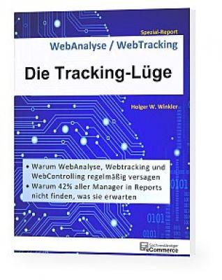 Die Tracking-Lüge - Warum WebAnalyse, Webtracking und WebControlling regelmäßig versagen