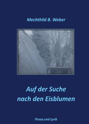 """""""Auf der Suche nach den Eisblumen"""" von Mechthild B. Weber"""