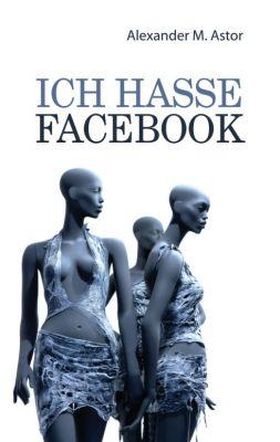 """""""Ich hasse Facebook"""" von Alexander M. Astor"""