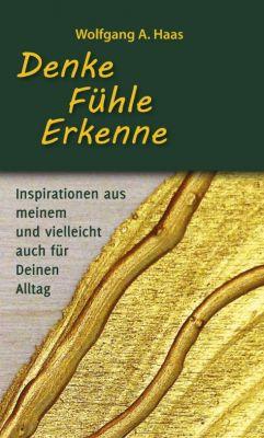 """""""Denke - Fühle - Erkenne: Inspirationen aus meinem und vielleicht für Deinen Alltag"""" von Wolfgang A. Haas"""