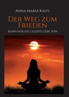 Der Weg zum Frieden - kann nur die gelebte Liebe sein - Ein spiritueller Leitfaden