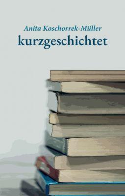 """""""kurzgeschichtet"""" von Anita Koschorrek-Müller"""