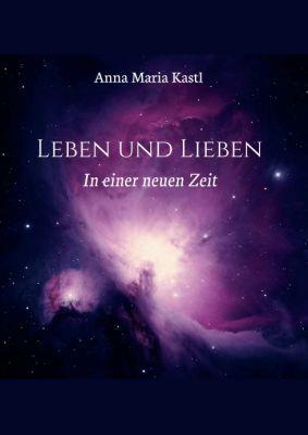 """""""Leben und Lieben in einer neuen Zeit"""" von Anna Maria Kastl"""