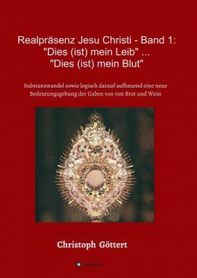 """""""Realpräsenz Jesu Christi - Band 1: """"Dies (ist mein Leib"""" ... """"Dies ist mein Blut"""""""" von Christoph Göttert"""