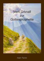 Vom Urknall zur Gottesprophetie - Wie die heutige Welt entstanden ist