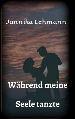 """""""Während meine Seele tanzte"""" von Jannika Lehmann"""