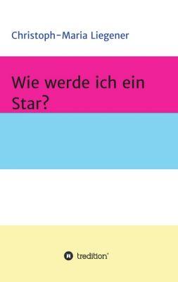 """""""Wie werde ich ein Star?"""" von Christoph-Maria Liegener"""