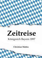 Zeitreise - Königreich Bayern 1897 - Neuauflage eines Buches aus dem Jahr 1897