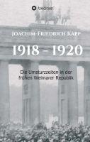 1918 – 1920 – die Umsturzzeiten in der frühen Weimarer Republik