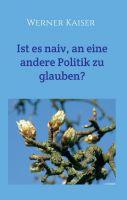 """""""Ist es  naiv, an eine andere Politik zu glauben?"""" von Werner Kaiser"""