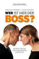 Mätzener, Manuela; Schwarz, Guido: Wer ist hier der Boss? Der Mann. Die Frau. Und ihr gemeinsames Unternehmen.