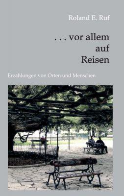 """"""". . . vor allem auf Reisen"""" von Roland E. Ruf"""