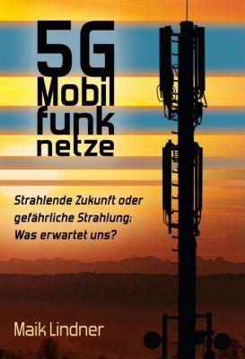 """""""5G Mobilfunknetze: Strahlende Zukunft oder gefährliche Strahlung; Was erwartet uns ?"""" von Maik Lindner"""