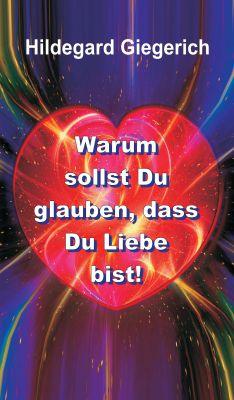"""""""Warum sollst Du glauben, dass Du Liebe bist!"""" von Hildegard Theresia Giegerich"""