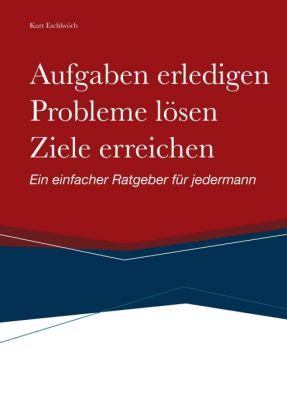 """""""Aufgaben erledigen, Probleme lösen und Ziele erreichen"""" von Kurt Eschlwöch"""