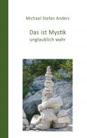 Das ist Mystik, unglaublich wahr! – neues Sachbuch schildert den Weg zur mystischen Erfahrung