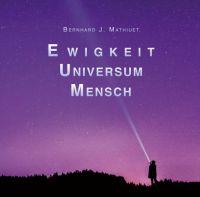 """""""Ewigkeit  Universum  Mensch"""" von Bernhard Mathiuet"""