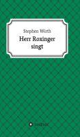 """""""Herr Roxinger singt"""" von Dr. Stephen Wirth"""