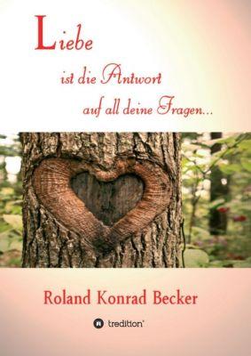 """""""Liebe ist die Antwort auf all deine Fragen"""" von Roland Becker"""