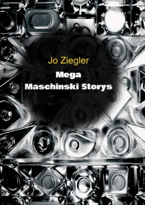 """MEGA MASCHINSKI STORYS"" von Jo Ziegler"