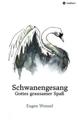 """""""Schwanengesang. Gottes grausamer Spaß"""" von Dr. Eugen Wenzel"""