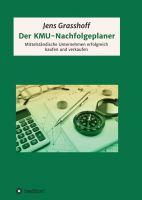 Der KMU-Nachfolgeplaner – Mittelständische Unternehmen erfolgreich kaufen und verkaufen