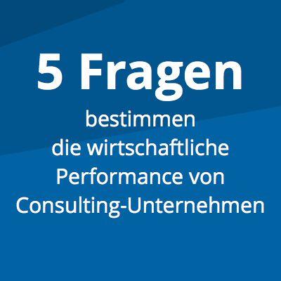 Wer diese fünf Fragen beantworten kann, kann die wirtschaftliche Performance seines Consulting-Unternehmens nachhaltig steigern.